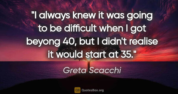 "Greta Scacchi quote: ""I always knew it was going to be difficult when I got beyong..."""
