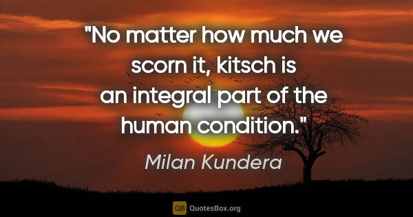 "Milan Kundera quote: ""No matter how much we scorn it, kitsch is an integral part of..."""
