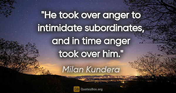 "Milan Kundera quote: ""He took over anger to intimidate subordinates, and in time..."""
