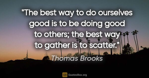 "Thomas Brooks quote: ""The best way to do ourselves good is to be doing good to..."""