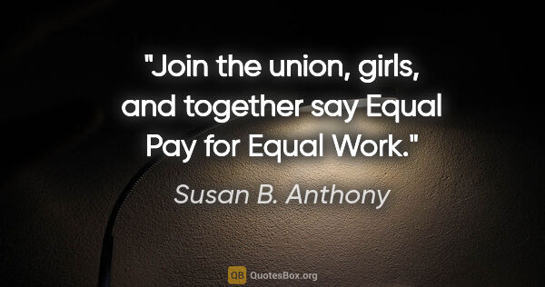 "Susan B. Anthony quote: ""Join the union, girls, and together say Equal Pay for Equal Work."""