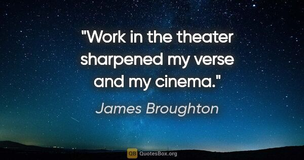 "James Broughton quote: ""Work in the theater sharpened my verse and my cinema."""