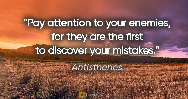 "Antisthenes quote: ""Pay attention to your enemies, for they are the first to..."""