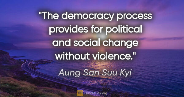 "Aung San Suu Kyi quote: ""The democracy process provides for political and social change..."""