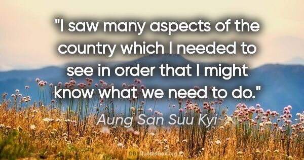 "Aung San Suu Kyi quote: ""I saw many aspects of the country which I needed to see in..."""