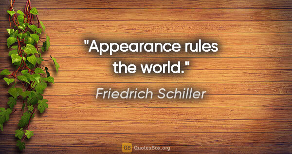 "Friedrich Schiller quote: ""Appearance rules the world."""