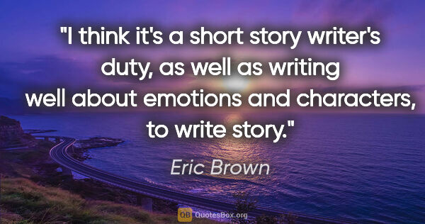 "Eric Brown quote: ""I think it's a short story writer's duty, as well as writing..."""