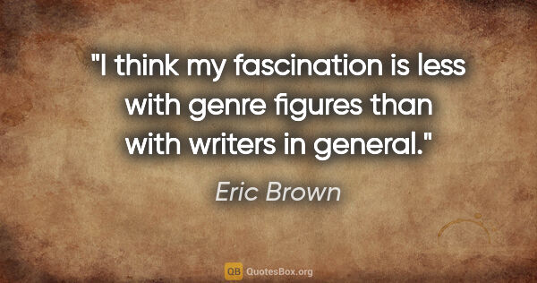 "Eric Brown quote: ""I think my fascination is less with genre figures than with..."""