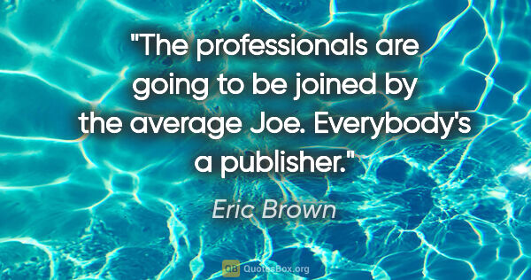 "Eric Brown quote: ""The professionals are going to be joined by the average Joe...."""