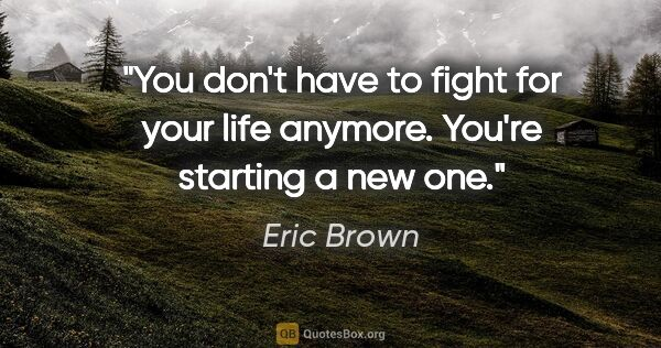 "Eric Brown quote: ""You don't have to fight for your life anymore. You're starting..."""