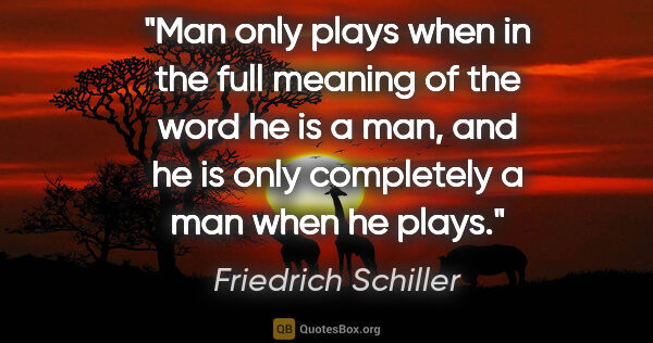"Friedrich Schiller quote: ""Man only plays when in the full meaning of the word he is a..."""