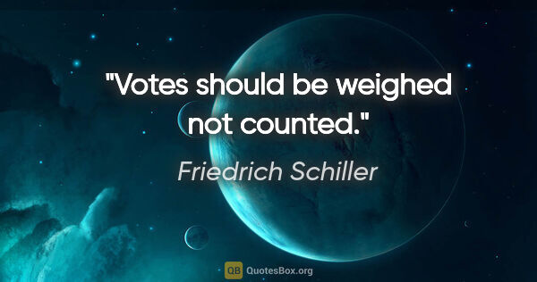 "Friedrich Schiller quote: ""Votes should be weighed not counted."""