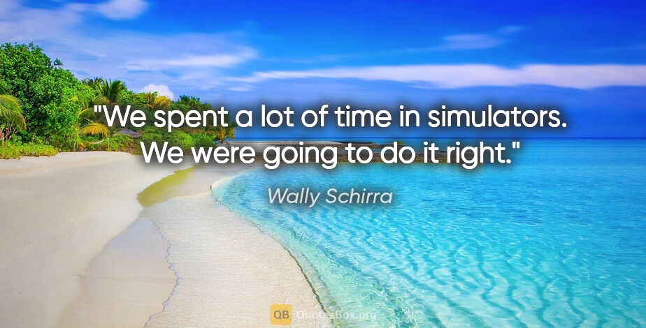 "Wally Schirra quote: ""We spent a lot of time in simulators. We were going to do it..."""