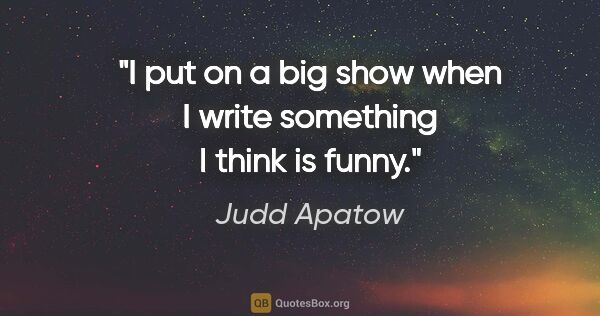"Judd Apatow quote: ""I put on a big show when I write something I think is funny."""