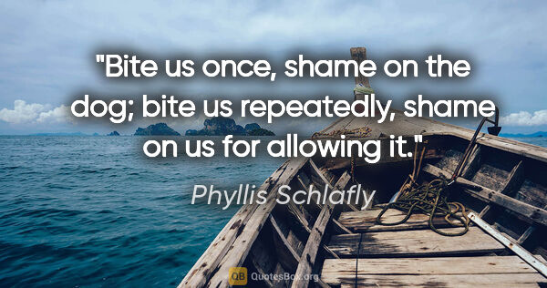 "Phyllis Schlafly quote: ""Bite us once, shame on the dog; bite us repeatedly, shame on..."""