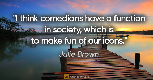"Julie Brown quote: ""I think comedians have a function in society, which is to make..."""