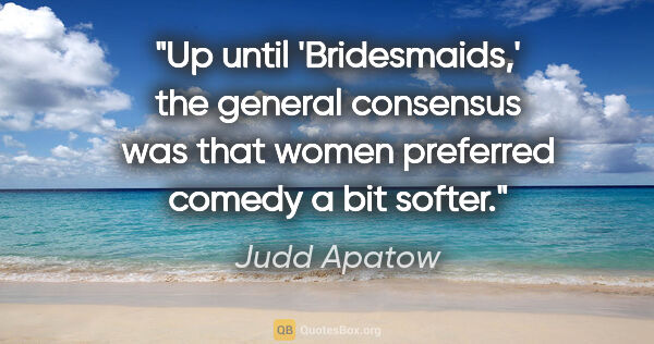 "Judd Apatow quote: ""Up until 'Bridesmaids,' the general consensus was that women..."""