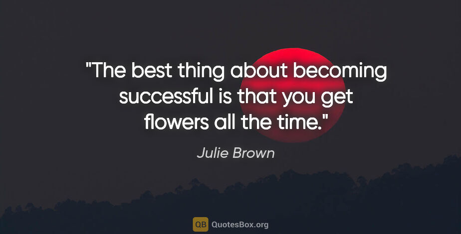 "Julie Brown quote: ""The best thing about becoming successful is that you get..."""
