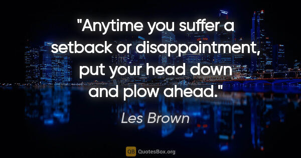 "Les Brown quote: ""Anytime you suffer a setback or disappointment, put your head..."""