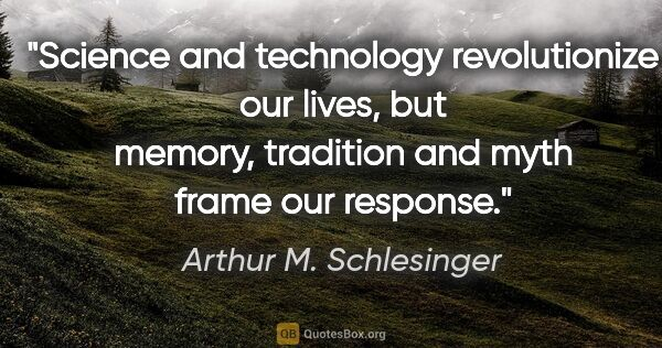 "Arthur M. Schlesinger quote: ""Science and technology revolutionize our lives, but memory,..."""