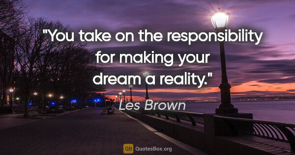 "Les Brown quote: ""You take on the responsibility for making your dream a reality."""