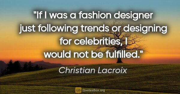 "Christian Lacroix quote: ""If I was a fashion designer just following trends or designing..."""