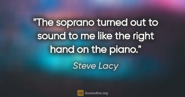 "Steve Lacy quote: ""The soprano turned out to sound to me like the right hand on..."""