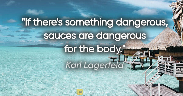 "Karl Lagerfeld quote: ""If there's something dangerous, sauces are dangerous for the..."""