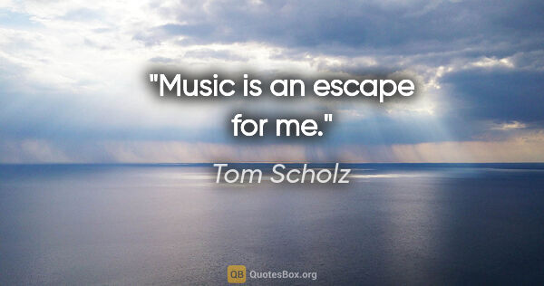 "Tom Scholz quote: ""Music is an escape for me."""
