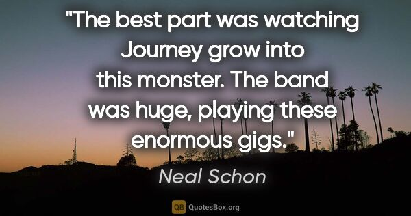"Neal Schon quote: ""The best part was watching Journey grow into this monster. The..."""