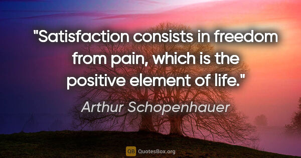 "Arthur Schopenhauer quote: ""Satisfaction consists in freedom from pain, which is the..."""