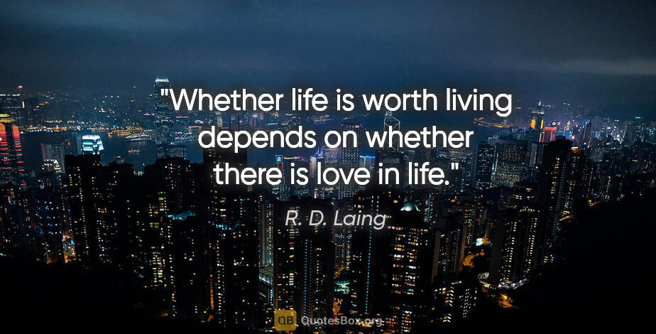 "R. D. Laing quote: ""Whether life is worth living depends on whether there is love..."""