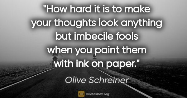 "Olive Schreiner quote: ""How hard it is to make your thoughts look anything but..."""