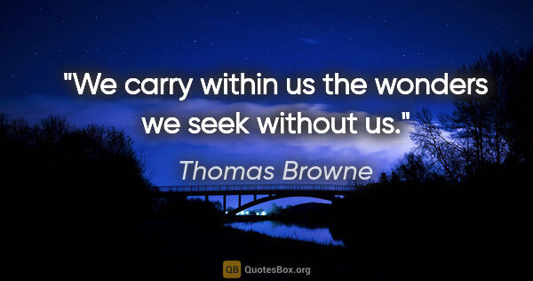 "Thomas Browne quote: ""We carry within us the wonders we seek without us."""