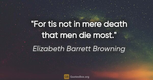 "Elizabeth Barrett Browning quote: ""For tis not in mere death that men die most."""