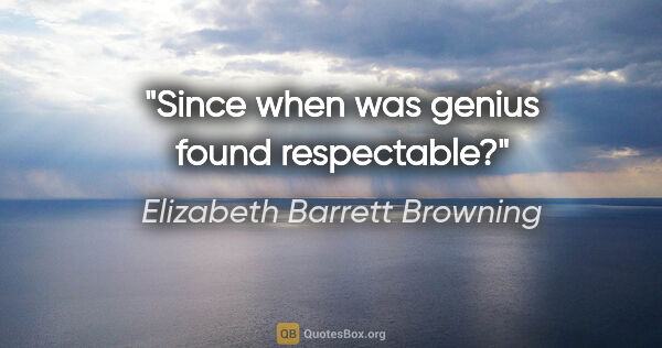 "Elizabeth Barrett Browning quote: ""Since when was genius found respectable?"""