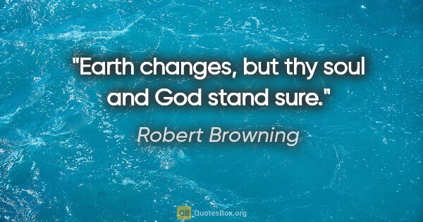 "Robert Browning quote: ""Earth changes, but thy soul and God stand sure."""