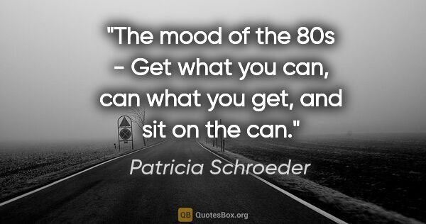"Patricia Schroeder quote: ""The mood of the 80s - Get what you can, can what you get, and..."""