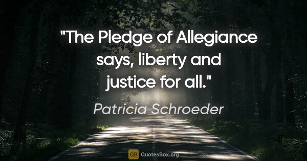 "Patricia Schroeder quote: ""The Pledge of Allegiance says, ""liberty and justice for all""."""