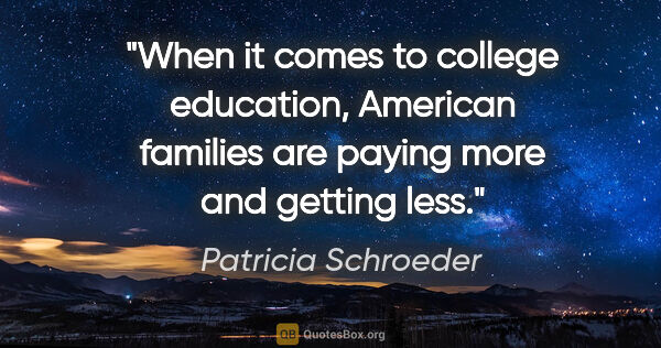 "Patricia Schroeder quote: ""When it comes to college education, American families are..."""