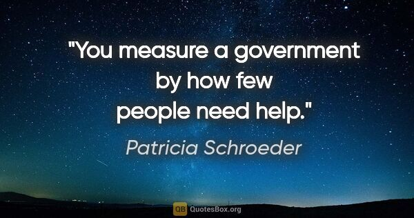 "Patricia Schroeder quote: ""You measure a government by how few people need help."""
