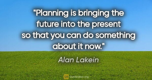 "Alan Lakein quote: ""Planning is bringing the future into the present so that you..."""