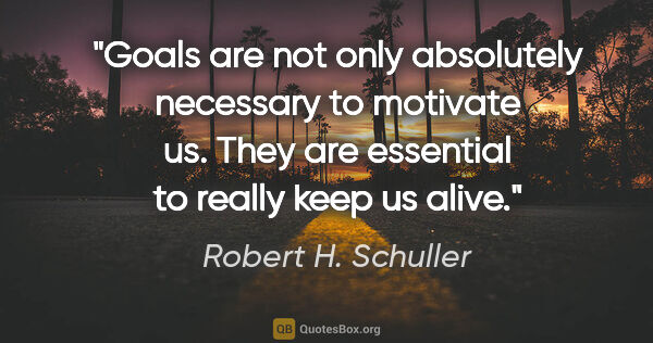 "Robert H. Schuller quote: ""Goals are not only absolutely necessary to motivate us. They..."""