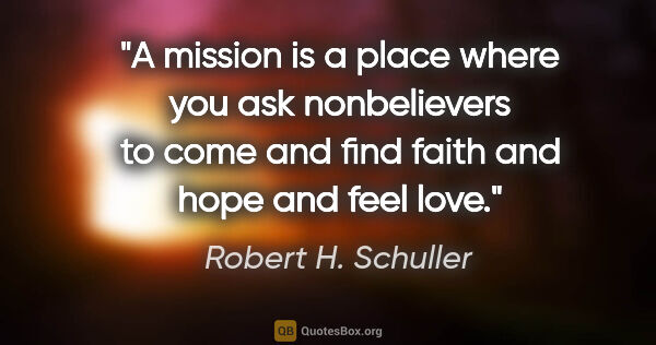 "Robert H. Schuller quote: ""A mission is a place where you ask nonbelievers to come and..."""