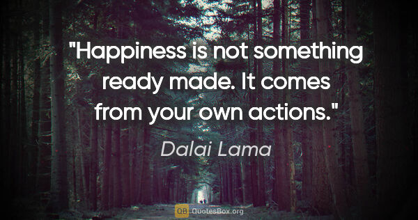 "Dalai Lama quote: ""Happiness is not something ready made. It comes from your own..."""