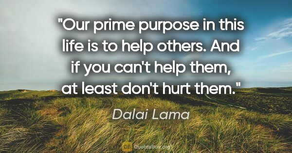 "Dalai Lama quote: ""Our prime purpose in this life is to help others. And if you..."""