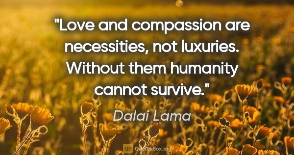 "Dalai Lama quote: ""Love and compassion are necessities, not luxuries. Without..."""