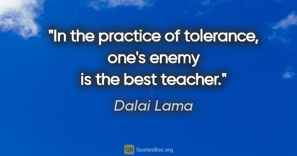 "Dalai Lama quote: ""In the practice of tolerance, one's enemy is the best teacher."""