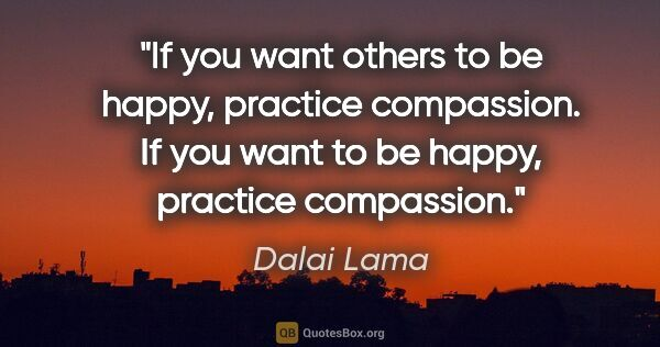 "Dalai Lama quote: ""If you want others to be happy, practice compassion. If you..."""