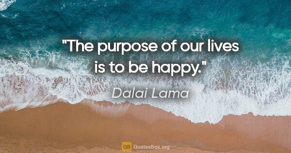 "Dalai Lama quote: ""The purpose of our lives is to be happy."""